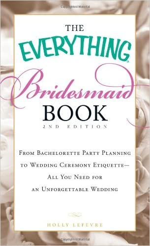 The Everything Bridesmaid Book: From bachelorette party planning to wedding ceremony etiquette - all you need for an unforgettable wedding (Everything Series) written by Holly Lefevre