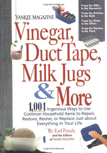 Vinegar, Duct Tape, Milk Jugs & More: 1,001 Ingenious Ways to Use Common Household Items to Repair, Restore, Revive,
