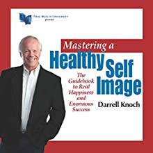 Mastering a Healthy Self Image: The Guidebook to Real Happiness and Enormous Success (       UNABRIDGED) by Darrell Knoch Narrated by Ross Merrick