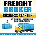 Freight Broker Business Startup: How to Start, Run & Grow a Successful Freight Brokerage Business Audiobook by Allen McCarthy Narrated by Aaron Hay