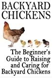 Backyard Chickens: The Beginners Guide to Raising and Caring for Backyard Chickens (Homesteading Life) (Volume 1)