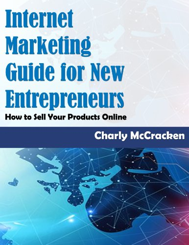 Internet Marketing Guide For New Entrepreneurs: How To Sell Your Products And Services Online