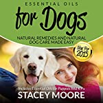 Essential Oils for Dogs: Natural Remedies and Natural Dog Care Made Easy: New for 2015 Includes Essential Oils for Puppies and K9's | Stacey Moore