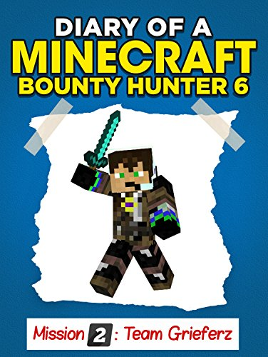 Minecraft: Diary of a Minecraft Bounty Hunter [Unofficial Minecraft Book] (Mission 2 Team Grieferz Part 6) PDF