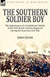 James Carson The Southern Soldier Boy: the Experiences of a Confederate Soldier of the 56th North Carolina Regiment During the American Civil War