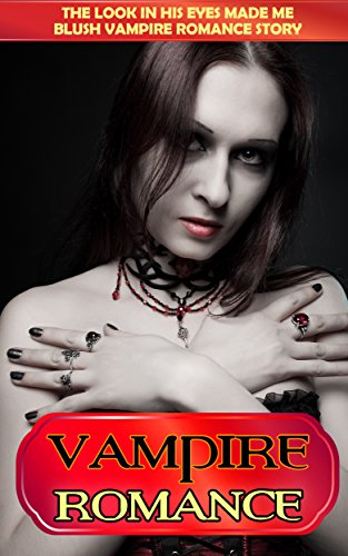 VAMPIRE ROMANCE: The Look In His Eyes Made Me Blush Vampire Romance Story (Vampire Romance, Vampire Romance For Adults , Vampire Romance Novels, Vampire ... Series, Vampire, Shifter, Romance, Erotica)