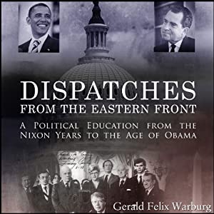 Dispatches from the Eastern Front: A Political Education from the Nixon Years to the Age of Obama | [Gerald Felix Warburg]