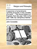A specimen of amendments candidly proposed; to the compiler of a work, ... The church-history of England, from the year 1500, to the year 1688. By Clerophilus Alethes. (1171482833) by Constable, John