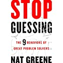 Stop Guessing: The 9 Behaviors of Great Problem Solvers Audiobook by Nat Greene Narrated by Tom Dheere