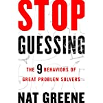 Stop Guessing: The 9 Behaviors of Great Problem Solvers | Nat Greene