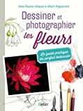 Dessiner et photographier les fleurs - Le guide pratique du parfait botaniste par Aline Raynal-Roques