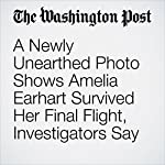 A Newly Unearthed Photo Shows Amelia Earhart Survived Her Final Flight, Investigators Say | Amy B Wang