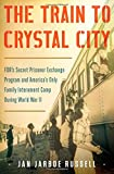 The Train to Crystal City: FDRs Secret Prisoner Exchange Program and Americas Only Family Internment Camp During World War II