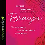 Brazen: The Courage to Find the You That's Been Hiding   Leeana Tankersley