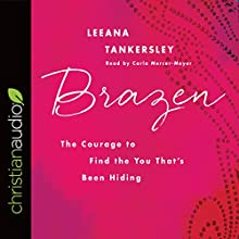 Brazen: The Courage to Find the You That's Been Hiding | Livre audio Auteur(s) : Leeana Tankersley Narrateur(s) : Carla Mercer-Meyer