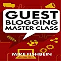 Guest Blogging Master Class: Your Step by Step Guide to Getting More Traffic, Email Subscribers, and Sales Audiobook by Mike Fishbein Narrated by Michael Reece