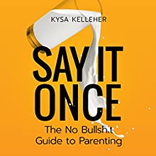 Say It Once: The No Bullshit Guide to Parenting Audiobook by Kysa Kelleher Narrated by Lindsay Martell