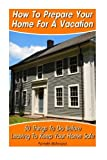 img - for How To Prepare Your Home For A Vacation: 30 Things To Do Before Leaving To Keep Your Home Safe: (DIY, DIY progects, secret hiding stuff, secret hiding ... money, hiding money, secret hiding spots,) book / textbook / text book