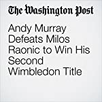 Andy Murray Defeats Milos Raonic to Win His Second Wimbledon Title | Chuck Culpepper