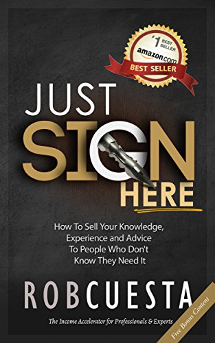 Just Sign Here: How to Sell Your Knowledge, Experience and Advice to People Who Don't Know They Need It