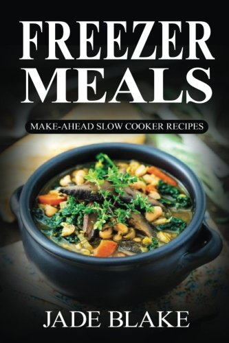 Freezer Meals: Make-Ahead Slow Cooker Recipes: Top 225+ Quick & Easy Meals for Busy Families Including 1 FULL Month Meal Plan (Your Ultimate Freezer Meal Cookbook)