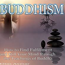 Buddhism: How to Find Fulfillment and Still Your Mind Through the Teachings of Buddha Audiobook by Elias Axmar Narrated by Craig Beck