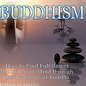 Buddhism: How to Find Fulfillment and Still Your Mind Through the Teachings of Buddha Audiobook