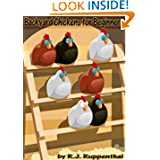 Backyard Chickens for Beginners: Getting the Best Chickens, Choosing Coops, Feeding and Care, and Beating City...
