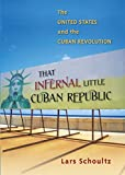 That Infernal Little Cuban Republic: The United States and the Cuban Revolution