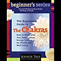 The Beginner's Guide to The Chakras: How to Work with Your Body's Seven Energy Centers for Health and Well-Being Speech by Anodea Judith Narrated by Anodea Judith