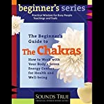 The Beginner's Guide to The Chakras: How to Work with Your Body's Seven Energy Centers for Health and Well-Being | Anodea Judith