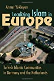 Localizing Islam in Europe: Turkish Islamic Communities in Germany and the Netherlands (Religion and Politics)