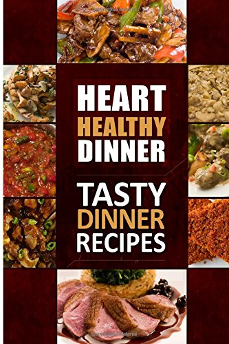 Heart Healthy Dinner Tasty Dinner Recipes: The Modern Sugar-Free Cookbook To Fight Heart Disease (Heart Healthy Cookbook)
