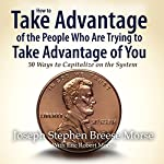 How to Take Advantage of the People Who Are Trying to Take Advantage of You: 50 Ways to Capitalize on the System | Joseph S. B. Morse
