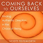 Coming Back to Ourselves: Finding Authentic Direction in the Chaos of Being | Scott Teitsworth