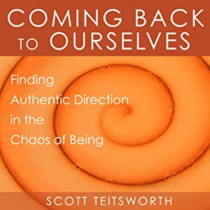 Coming Back to Ourselves: Finding Authentic Direction in the Chaos of Being | [Scott Teitsworth]
