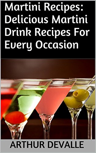 Martini Recipes: Delicious Martini Drink Recipes For Every Occasion by ARTHUR DEVALLE