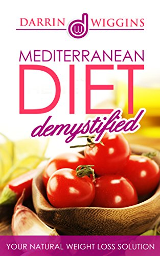 MEDITERRANEAN DIET: Mediterranean Diet Demystified: Your Natural Weight Loss Solution Includes 25 Mediterranean Rec (Clean Eating Recipes)