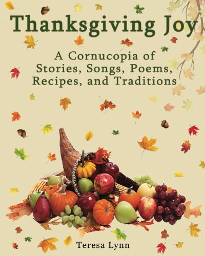 Thanksgiving Joy: A Cornucopia of Stories, Songs, Poems, Recipes, & Traditions by Teresa Lynn