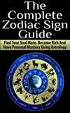 Zodiac Sign; The Complete Zodiac Sign Guide: Find Your Soul Mate, Become Rich And Have Personal Mastery Using Astrology (Astrology, Zodiac Sign, Horoscope, Planets, Star Sign, Relationships)