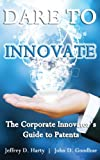 Dare To Innovate: The Corporate Innovator's Guide to Patents