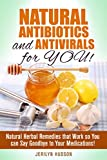 Natural Antibiotics and Antivirals for YOU!: Natural Herbal Remedies that Work so You can Say Goodbye to Your Medications! (Natural & Herbal Medicine)