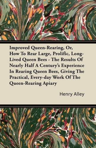 Improved Queen-Rearing, Or, How To Rear Large, Prolific, Long-Lived Queen Bees - The Results Of Nearly Half A Century's Experience In Rearing Queen ... Every-day Work Of The Queen-Rearing Apiary PDF
