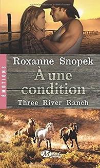 Three River Ranch, tome 3 : A une condition par Roxanne Snopek