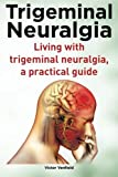 Trigeminal Neuralgia. Living with trigeminal neuralgia. A practical guide
