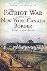 The Patriot War Along the New York-Canada Border: Raiders and Rebels (NY) (The History Press)