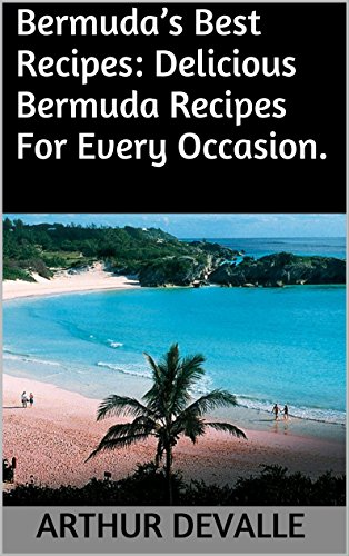 Bermuda's Best Recipes: Delicious Bermuda Recipes For Every Occasion. by ARTHUR DEVALLE