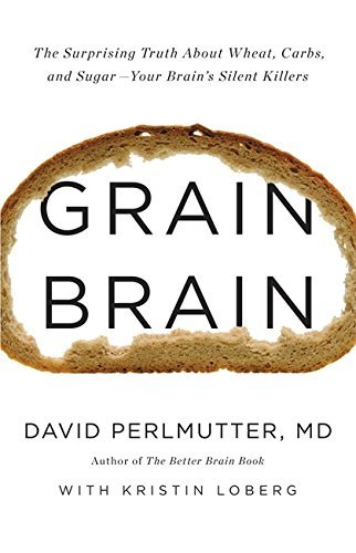 grain-brain-the-surprising-truth-about-wheat-carbs-and-sugar-your-brains-silent-killers-by-david-per