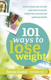 101 Ways to Lose Weight: How to shop, how to cook and what to eat for weight-loss success and optimum health (The Healthy Chef)