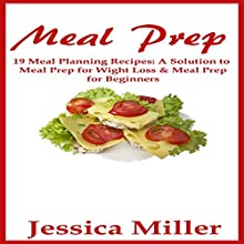 Meal Prep: 19 Meal Planning Recipes: A Solution to Meal Prep for Weight Loss & Meal Prep for Beginners Audiobook by Jessica Miller Narrated by Kimberly Hughey